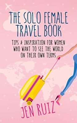 The Solo Female Travel Book: Tips and Inspiration for Women Who Want to See the World on Their O ...